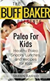 THE BUFF BAKER PRESENTS  Paleo for Kids: Health Paleo Snack, Lunches and Recipes for Kids (The Buff Baker Health & Fitness Series)