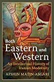 "Afshin Matin-Asgari, ""Both Eastern and Western: An Intellectual History of Iranian Modernity"" (Cambridge UP, 2018)"