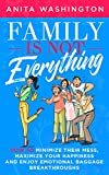 Family Is Not Everything: How to Minimize Their Mess, Maximize Your Happiness and Enjoy Emotional Baggage Breakthroughs