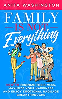 Family Is Not Everything: How to Minimize Their Mess, Maximize Your Happiness and Enjoy Emotional Baggage Breakthroughs by [Washington, Anita]