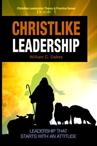 Christlike Leadership: Leadership that Starts with an Attitude (Christlike Leadership Theory and Practice Series Book 1)