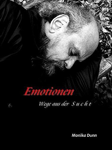 Emotionen - Wege aus der Sucht: Das Buch ist etwas für alle, die im weitesten Sinne mit Sucht zu tun haben! Die aufrüttelnden Bilder und in Gedichte ... hat, mit ihrer Krankheit zu leben...