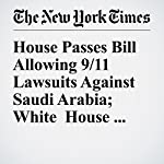 House Passes Bill Allowing 9/11 Lawsuits Against Saudi Arabia; White House Threatens Veto | Jennifer Steinhauer