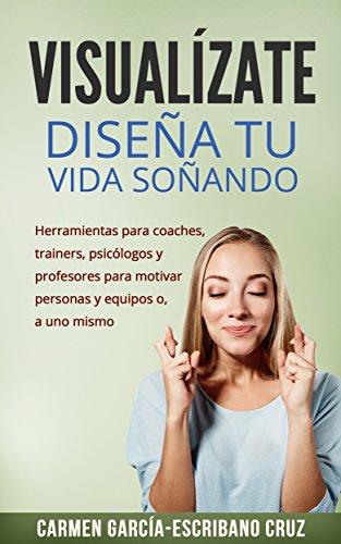 Visualízate: diseña tu vida soñando: Herramientas de visualización  para coaches, trainers, psicólogos y profesores para motivar personas y equipos o, ... (visualización creativa) (Spanish Edition)