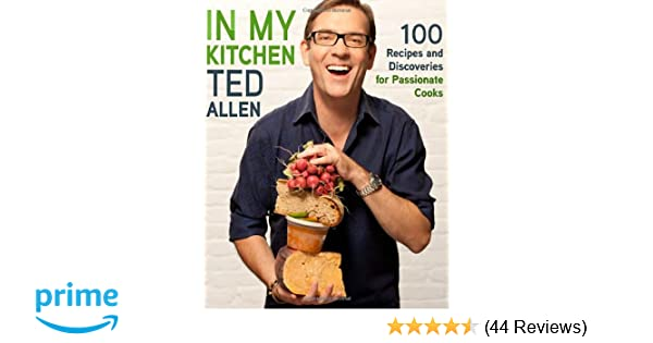 In my kitchen 100 recipes and discoveries for passionate cooks ted in my kitchen 100 recipes and discoveries for passionate cooks ted allen 8601423294506 amazon books forumfinder Image collections