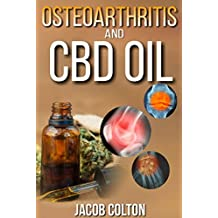 CBD Oil And Osteoarthritis: Complete And Comprehensive beginner's Guide Cbd Oil For Pain, Anxiety And Arthritis Relief