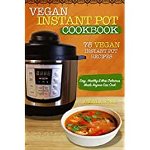 Vegan Instant Pot Cookbook: 75 Vegan Instant Pot Recipes: Easy, Healthy & Most Delicious Meals Anyone Can Cook