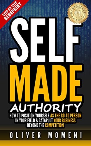 "Self-Made Authority: How to Position Yourself As The ""Go To Person"" In Your Field and Catapult your Business Beyond the Competition by [Momeni, Oliver]"
