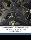 Shakespeare Boiled down; the Best Thoughts of Shakespeare, Paul Victor Loth, 1175800171