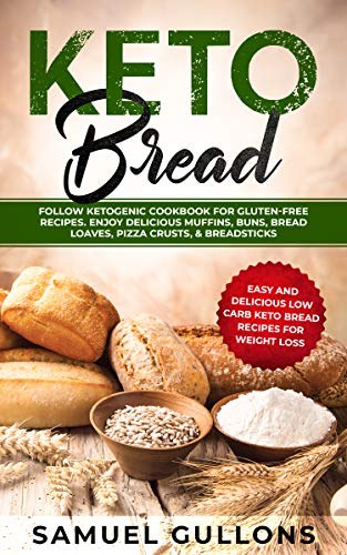Keto Bread: EVERYTHING YOU NEED TO KNOW: Keto Bread: Easy And Delicious Low Carb Keto Bread Recipes For Weight Loss. Follow Ketogenic Cookbook for Gluten-Free Recipes. Enjoy Delicious Muffins & Pizza (Delicious Bread)
