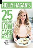 Holly Hagan's 25 Seriously Low Carb Meals: The Recipe Book by Holly Hagan (2015-11-08)