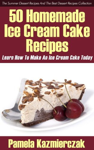50 Homemade Ice Cream Cake Recipes – Learn How To Make An Ice Cream Cake Today (The Summer Dessert Recipes And The Best Dessert Recipes Collection Book 1)