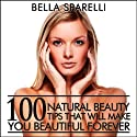 100 Natural Beauty Tips That Will Make You Beautiful Forever Audiobook by Bella Sparelli Narrated by Nicole Bolster