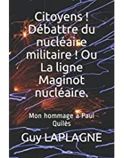 Citoyens ! Débattre du nucléaire militaire ! Ou La ligne Maginot nucléaire.: Mon hommage à Paul Quilès (French Edition)