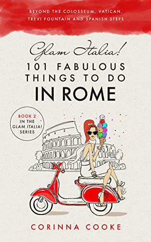Glam Italia! 101 Fabulous Things to Do in Rome: Beyond the Colosseum, the Vatican, the Trevi Fountain, and the Spanish Steps (Best Destinations In Italy To Visit)