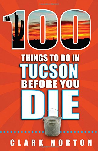 100 Things to Do in Tucson Before You Die (100 Things to Do Before You Die) cover