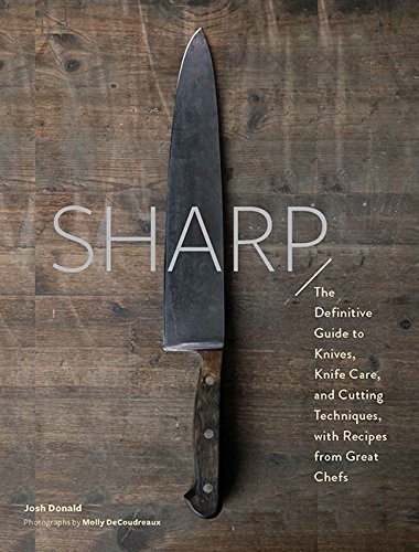 Sharp: The Definitive Guide to Knives, Knife Care, and Cutting Techniques, with Recipes from Great Chefs by Josh Donald