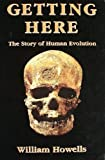 Getting Here : The Story of Human Evolution, Howells, William, 0929590112