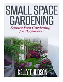 Small Space Gardening Square Foot Gardening For Beginners Kelly T Hudson 9781500380809