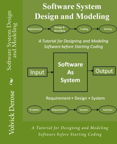 Software System Design And Modeling A Tutorial For Designing And Modeling Software Before Starting Coding Derose Volvick 9781480083011 Amazon Com Books