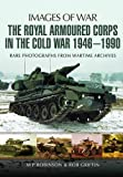 The Royal Armoured Corps in the Cold War 1946 - 1990 (Images of War)