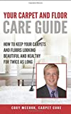 Carpet Cure's: Your Carpet and Floor Care Guide: How to Keep Your Carpets and Floors Looking Beautiful and Healthy for Twice As Long