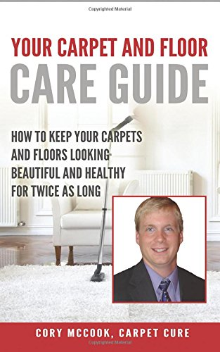 Carpet Cure's: Your Carpet and Floor Care Guide: How to Keep Your Carpets and Floors Looking Beautiful and Healthy for Twice As Long by CreateSpace Independent Publishing Platform