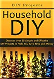DISCOVER:: DIY Projects:: Household DIY: Discover over 25 Simple and Effective DIY Projects to Help You Save Time and Money★★★Limited Time Discount Offer!★★★ ★★★Regular Price $5.99★★★***Plus, As a Special Thank-you for Downloading this Book T...