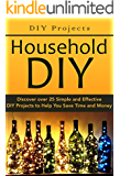 DIY Projects:: Household DIY: Discover over 25 Simple and Effective DIY Projects to Help You Save Time and Money: DIY Hacks, DIY Free, DIY Books, DIY Projects, ... do it yourself decorating Book 1)