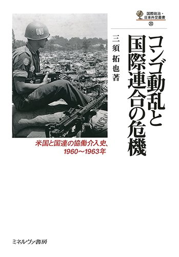 コンゴ動乱と国際連合の危機:米国と国連の協働介入史、1960~1963年 (国際政治・日本外交叢書)