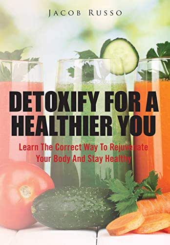 Detoxify For A Healthier You: Learn the correct way to rejuvenate your body and stay healthy