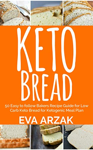KETO BREAD: 50 Easy to Follow Bakers Recipe Guide for Low Carb Keto Bread for Ketogenic Meal Plan by EVA ARZAK