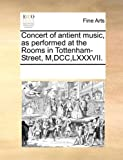 Concert of Antient Music, As Performed at the Rooms in Tottenham-Street, M,Dcc,Lxxxvii, See Notes Multiple Contributors, 1170198562
