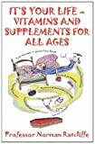 IT's YOUR LIFE - VITAMINS and SUPPLEMENTS for ALL AGES, Professor Norman Ratcliffe, 1907962611