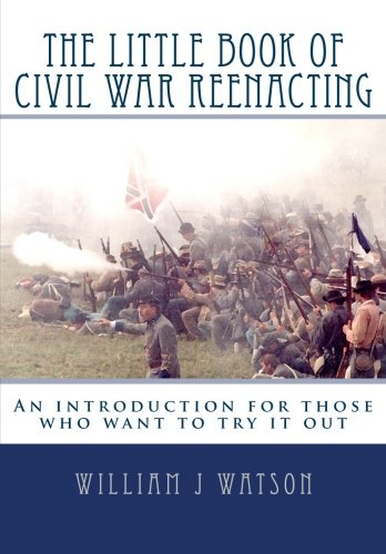 Read Online The Little Book of Civil War Reenacting: An introduction for those who want to try it out PDF