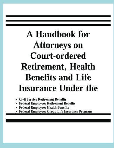 A Handbook For Attorneys On Court Ordered Retirement  Health Benefits And Life Insurance Under The Civil Service Retirement Benefits  Federal     Employees Group Life Insurance Programs