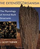 The Extended Organism : The Physiology of Animal-Built Structures, Turner, J. Scott, 0674009851