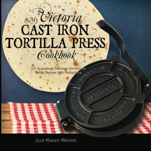 My Victoria Cast Iron Tortilla Press Cookbook: 101 Surprisingly Delicious Homemade Tortilla Recipes with Instructions (Victoria Cast Iron Tortilla Press Recipes) (Volume 1) by Alejandra Maria