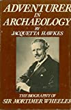 Adventurer in archaeology: The biography of Sir Mortimer Wheeler First edition by Hawkes, Jacquetta Hopkins (1982) Hardcover