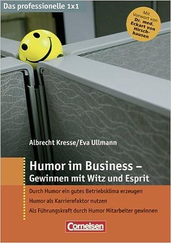 Humor im Business: Gewinnen mit Witz und Esprit. Durch Humor ein gutes Betriebsklima erzeugen-Humor als Karrierefaktor nutzen-Als Führungskraft durch Humor Mitararbeiter gewinnen
