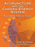 Acupuncture and the Chakra Energy System: Treating the Cause of Disease