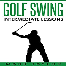 Golf Swing: Intermediate Lessons | Livre audio Auteur(s) : Mark Taylor Narrateur(s) : Forris Day Jr.