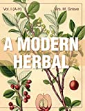 A Modern Herbal (Volume 1, A-H): The Medicinal, Culinary, Cosmetic and Economic Properties, Cultivation and Folk-Lore of H...