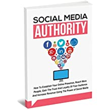 Social Media Authority - Discover How To Establish Your Online Presence, Reach More People And Increase Revenue Using The Power of Social Media...