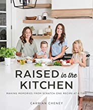 Raised in the Kitchen: Making Memories from Scratch One Recipe at a Time