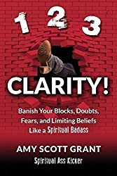 1-2-3 Clarity!: Banish Your Blocks, Doubts, Fears, and Limiting Beliefs Like a Spiritual Badass by Amy Scott Grant (2014-11-22)