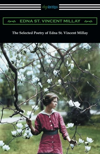 The Selected Poetry of Edna St. Vincent Millay: (Renascence and Other Poems, A Few Figs from Thistles, Second April, and The Ballad of the Harp-Weaver) (Selected Poems By Edna St Vincent Millay)