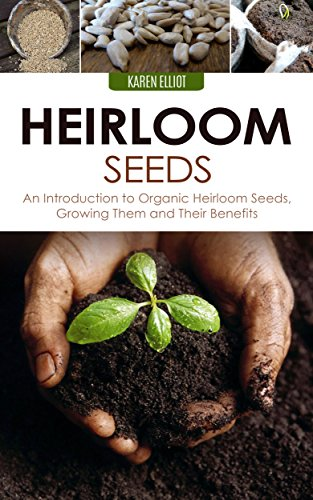 Heirloom Seeds: An Introduction to Organic Heirloom Seeds, Growing Them, and Their Benefits (Heirloom Seeds, Heirloom Plantation, Heirloom Organic Gardening, Heirloom Planting for Beginners Book 1) by [Elliot, Karen]