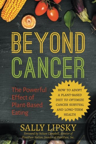 Beyond Cancer: The Powerful Effect of Plant-Based Eating: How to adopt a plant-based diet to optimize cancer survival and long-term health