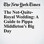 The Not-Quite-Royal Wedding: A Guide to Pippa Middleton's Big Day | Elizabeth Paton